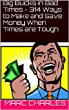Big Bucks in Bad Times  - 314 Ways to Make  and Save Money  When Times are Tough