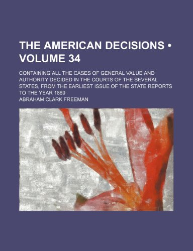 The American Decisions (Volume 34); Containing All the Cases of General Value and Authority Decided in the Courts of the Several States, From the Earliest Issue of the State Reports to the Year 1869