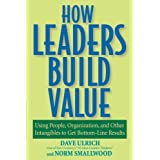 How Leaders Build Value: Using People, Organization, and Other Intangibles to Get Bottom-Line Results ~ David Ulrich