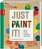 Just Paint It!: Malen, Pinseln, Klecksen. Der weltbeste Malkurs. Ever.