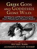 Greek Gods and Goddesses Gone Wild: Bad Behavior and Divine Excess From Zeus's Philandering to Dionysus's Benders