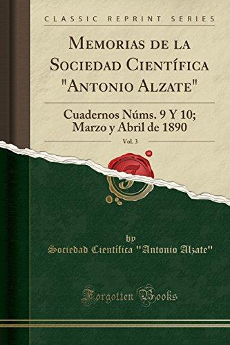 """Memorias de la Sociedad Científica Antonio Alzate, Vol. 3 Cuadernos Núms. 9 Y 10; Marzo y Abril de 1890 (Classic Reprint)  [Alzate\"""", Sociedad Científica \""""Antonio] (Tapa Blanda)"""
