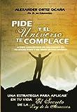 Pide y el universo te complace ¿Cómo convertirte en millonario sin trabajar duro y sin tener mucho dinero? (Spanish Edition)
