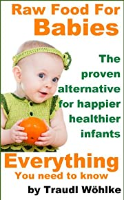 Raw Food For Babies: The Proven Natural Alternative For Happier, Healthier Infants (Raw Food For You)