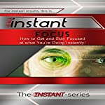 Instant Focus: How to Get and Stay Focused at What You're Doing, Instantly!: Instant Series |  The Instant-Series