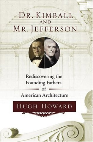 Dr. Kimball and Mr. Jefferson: Rediscovering the Founding Fathers of American Architecture, Hugh Howard