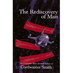 The Rediscovery of Man: The Complete Short Science Fiction of Cordwainer Smith by Cordwainer Smith and James A. Mann