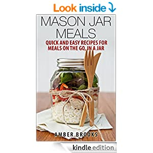 Mason Jar Meals: Quick and Easy Recipes for Meals on the Go, in a Jar (mason jar meals, mason jar recipes, meals in a jar, mason jar salads, mason jar lunch, Cookbook, Easy Recipes in a Jar)