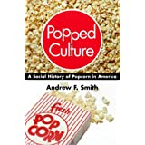 Popped Culture: A Social History of Popcorn in America ~ Andrew F. Smith