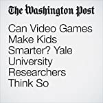 Can Video Games Make Kids Smarter? Yale University Researchers Think So | T. Rees Shapiro