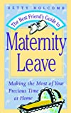 The Best Friend's Guide To Maternity Leave: Making The Most Of Your Precious Time At Home Betty Holcomb