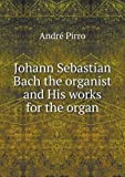 img - for Johann Sebastian Bach the organist and His works for the organ book / textbook / text book