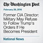 Former CIA Director: Military May Refuse to Follow Trump's Orders If He Becomes President | Peter Holley