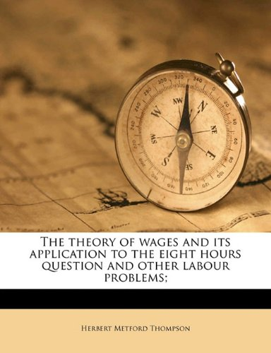 The theory of wages and its application to the eight hours question and other labour problems;
