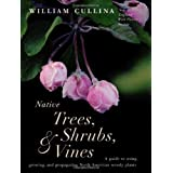 Native Trees, Shrubs, and Vines: A Guide to Using, Growing, and Propagating North American Woody Plants ~ William Cullina