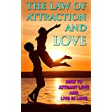 THE LAW OF ATTRACTION: The Law of Attraction and Love, How to Attract Love and Live in Love (Self help, Religion and spirituality, Law of Attraction, Manifestation ... Miracles Now, Abundance, Prosperity)