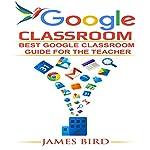 Google Classroom: Best Google Classroom Guide for the Teacher | James Bird