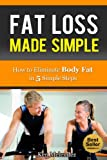 Fat Loss Made Simple: How to Eliminate Body Fat in 5 Simple Steps (Tips from the Trainer, Weight Loss, Health and Fitness)