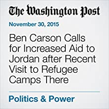 Ben Carson Calls for Increased Aid to Jordan after Recent Visit to Refugee Camps There (       UNABRIDGED) by Jose A. DelReal Narrated by Sam Scholl