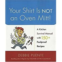 Your Shirt Is Not an Oven Mitt: A Kitchen Survival Manual with 150+ Foolproof Recipes