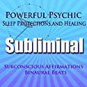 Powerful Psychic Sleep Protections and Healing Subliminal Hypnosis: Subconscious Affirmations, Binaural Beats, Solfeggio Tones  by Subliminal Hypnosis Narrated by Joel Thielke
