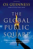 The Global Public Square: Religious Freedom and the Making of a World Safe for Diversity (0830837671) by Guinness, Os
