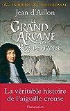 Le Grand Arcane des Rois de France: La v�rit� sur l'aiguille creuse