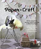 Paper Craft: 25 Charming Gifts, Accents, and Accessories to Make from Paper