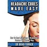 Headache Cures Made Easy: How To Heal Migraines & Headaches Forever The Natural Way  ( Migraine Solution, Relief,Live Well)