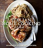 Italian Home Cooking: 125 Recipes to Comfort the Soul