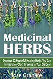 Medicinal Herbs: Discover 12 Powerful Medicinal Herbs You Can Immediately Start Growing In Your Garden (Herbal Remedies, Alternative Medicine, Natural Medicine, Healing Herbs, Healthy Living)