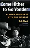 Come Hither to Go Yonder: PLAYING BLUEGRASS WITH BILL MONROE (Music in American Life) (025207243X) by Black, Bob