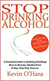 Stop Drinking Alcohol - A Practical Guide to Quitting Drinking!: How to Become Alcohol Free and Stay That Way Forever!
