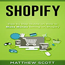 Shopify: Step by Step Guide on How to Make Money Selling on Shopify Audiobook by Matthew Scott Narrated by Christopher Preece