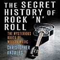 The Secret History of Rock 'n' Roll: The Mysterious Roots of Modern Music (       UNABRIDGED) by Christopher Knowles Narrated by Bill Andrew Quinn