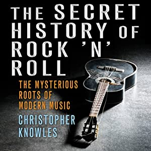 The Secret History of Rock 'n' Roll: The Mysterious Roots of Modern Music | [Christopher Knowles]