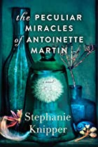The Peculiar Miracles Of Antoinette Martin: A Novel