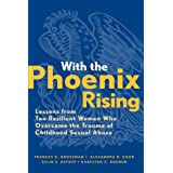 With the Phoenix Rising: Lessons from Ten Resilient Women Who Overcame the Trauma of Childhood Sexual Abuse (Jossey-Bass Psychology)