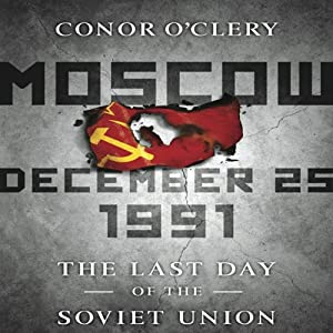 Moscow, December 25,1991: The Last Day of the Soviet Union | [Conor O'Clery]