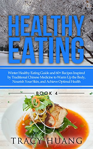 Healthy Eating: Winter Healthy Eating Guide and 60+ Recipes Inspired by Traditional Chinese Medicine to Warm Up the Body, Nourish Your Skin, and Achieve Optimal Health by Tracy Huang