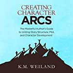 Creating Character Arcs: The Masterful Author's Guide to Uniting Story Structure, Plot, and Character Development | K.M. Weiland