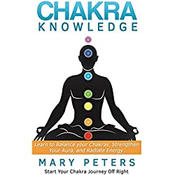 Chakra: Chakra Knowledge For Beginners: Learn to Balance Your Chakras, Strengthen Your Aura, and Radiate Energy (Chakra Balancing, Chakra Healing, Chakra Meditation)
