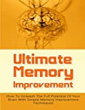 img - for Ultimate Memory Improvement: How To Unleash The Full Potential Of Your Brain With Simple Memory Improvement Techniques (FREE Bonus Offers Included) ... Brain Power, Memory Techniques) (Volume 1) book / textbook / text book