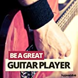 Be a Great Guitar Player Hypnosis: Master the Guitar, with Hypnosis