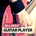 Be a Great Guitar Player Hypnosis: Master the Guitar, with Hypnosis  by Hypnosis Live Narrated by Hypnosis Live