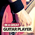 Be a Great Guitar Player Hypnosis: Master the Guitar, with Hypnosis |  Hypnosis Live