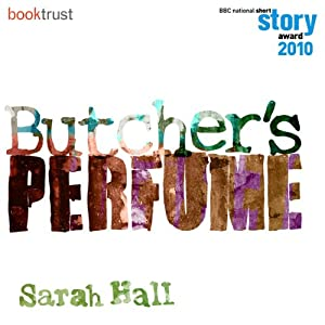 Butcher's Perfume (BBC National Short Story Award 2010) | [Sarah Hall]