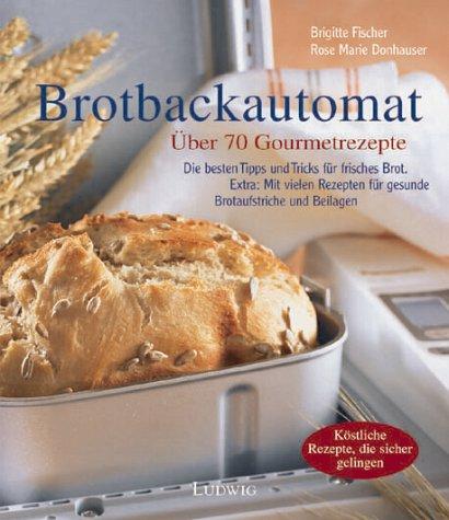 Bücher : Die besten Rezepte für den Brotbackautomaten. Über 70 Gourmetrezepte
