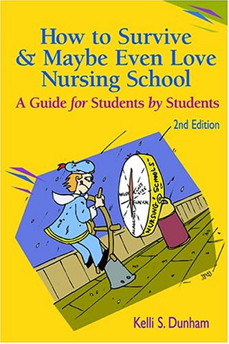 How to Survive and Maybe Even Love Nursing School! : A Guide for Students by Students, Dunham,Kelli S.