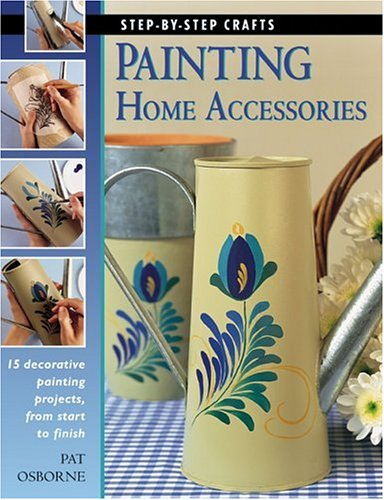 Painting Home Accessories: 15 decorative painting projects, from start to finish (Step-By-Step Crafts)